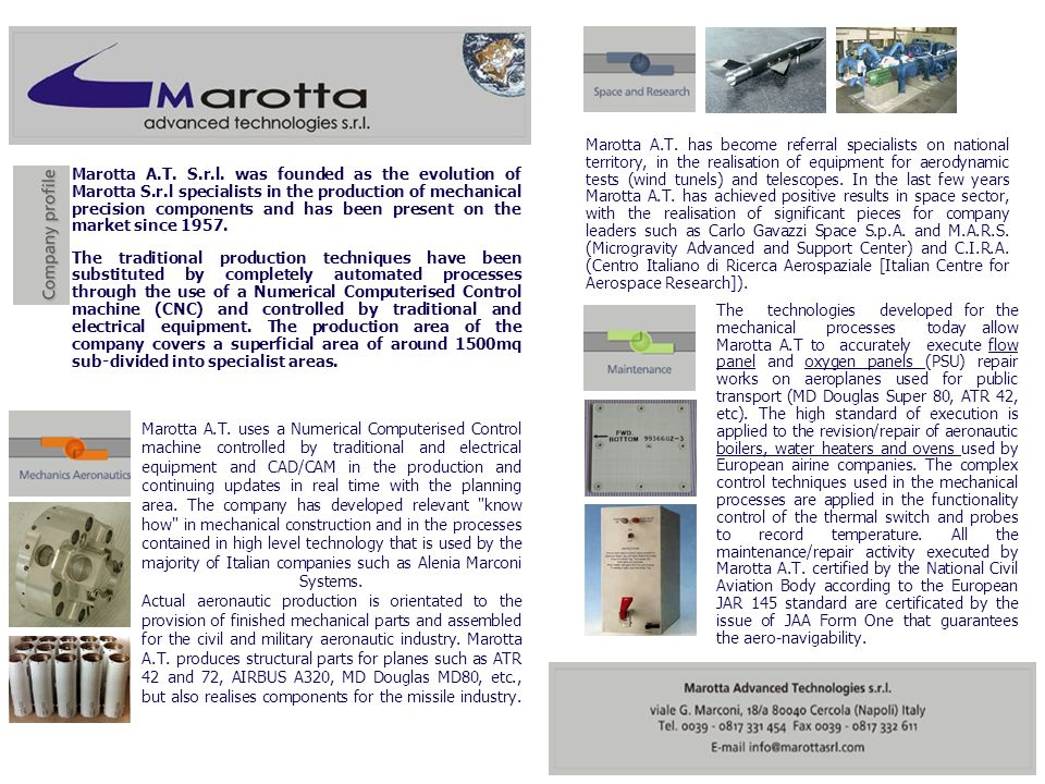 Marotta A.T. has become referral specialists on national territory, in the realisation of equipment for aerodynamic tests (wind tunels) and telescopes. In the last few years Marotta A.T. has achieved positive results in space sector, with the realisation of significant pieces for company leaders such as Carlo Gavazzi Space S.p.A. and M.A.R.S. (Microgravity Advanced and Support Center) and C.I.R.A. (Centro Italiano di Ricerca Aerospaziale [Italian Centre for Aerospace Research]).